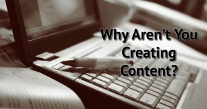 Why Aren't You Creating Content?